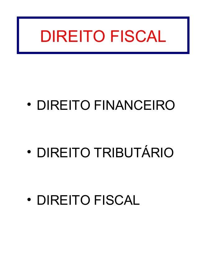 DIREITO FISCAL  • DIREITO FINANCEIRO • DIREITO TRIBUTÁRIO • DIREITO FISCAL