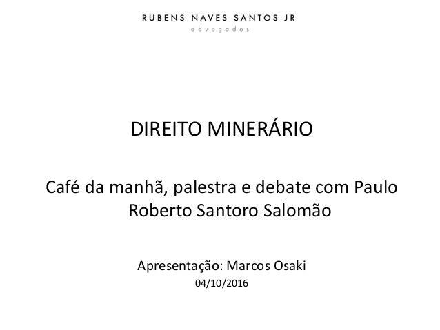 DIREITO MINERÁRIO Café da manhã, palestra e debate com Paulo Roberto Santoro Salomão Apresentação: Marcos Osaki 04/10/2016