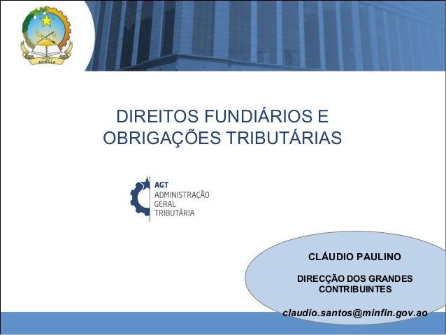 DIREITOS FUNDIÁRIOS E OBRIGAÇÕES TRIBUTÁRIAS CLÁUDIO PAULINO DIRECÇÃO DOS GRANDES CONTRIBUINTES claudio.santos@minfin.gov....