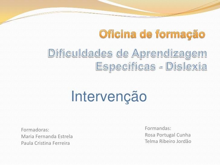 Oficina de formação<br />Dificuldades de Aprendizagem Específicas - Dislexia<br />Intervenção<br />Formandas:<br />Rosa Po...