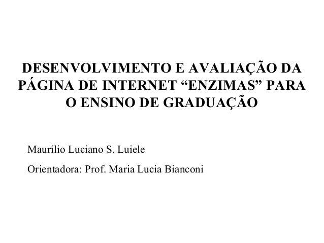 """DESENVOLVIMENTO E AVALIAÇÃO DA PÁGINA DE INTERNET """"ENZIMAS"""" PARA O ENSINO DE GRADUAÇÃO Maurílio Luciano S. Luiele Orientad..."""