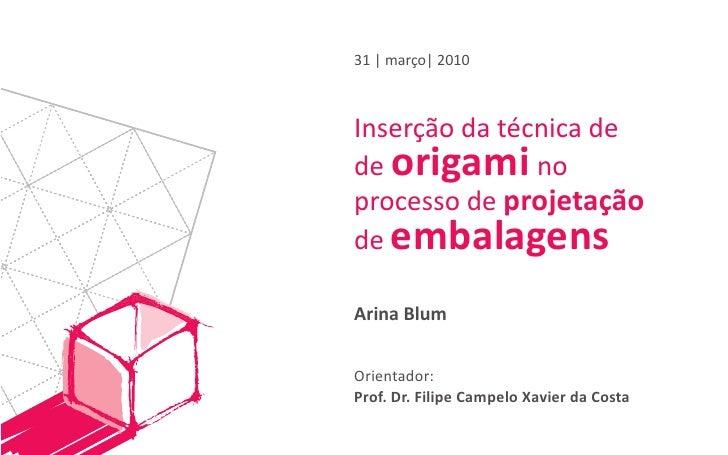 31   março  2010    Inserção da técnica de de origami no processo de projetação de embalagens  Arina Blum   Orientador: Pr...