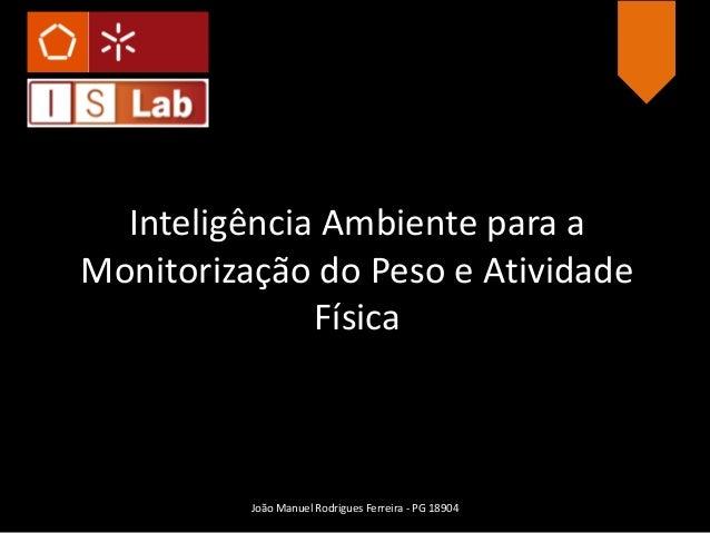 Inteligência Ambiente para a Monitorização do Peso e Atividade Física João Manuel Rodrigues Ferreira - PG 18904