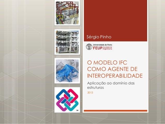 O MODELO IFC COMO AGENTE DE INTEROPERABILIDADE Aplicação ao domínio das estruturas Sérgio Pinho 2013