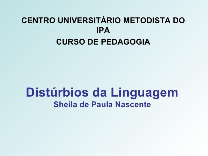 Distúrbios da Linguagem Sheila de Paula Nascente CENTRO UNIVERSITÁRIO METODISTA DO IPA CURSO DE PEDAGOGIA
