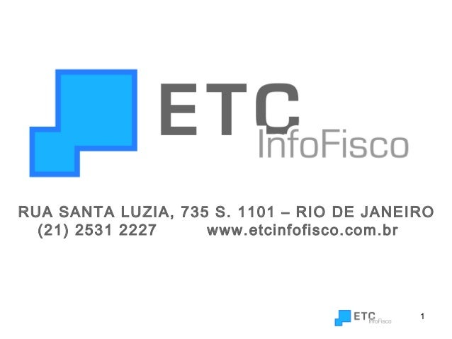 1 RUA SANTA LUZIA, 735 S. 1101 – RIO DE JANEIRO (21) 2531 2227 www.etcinfofisco.com.br