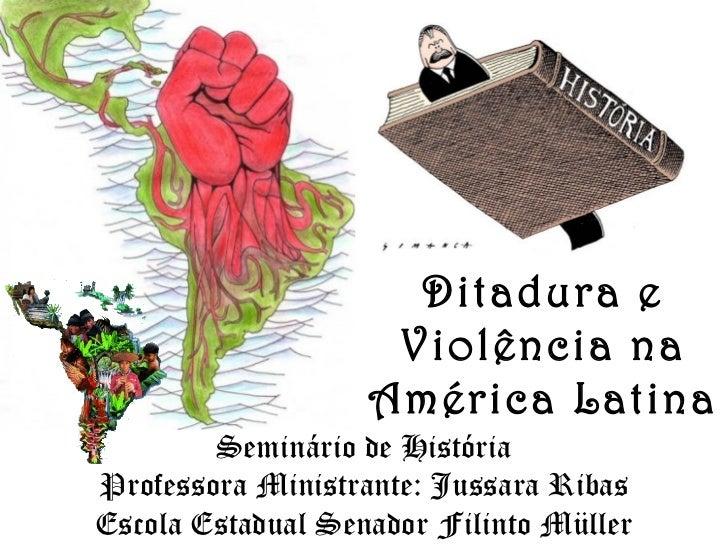 Seminário de História Professora Ministrante: Jussara Ribas Escola Estadual Senador Filinto Müller Ditadura e Violência na...