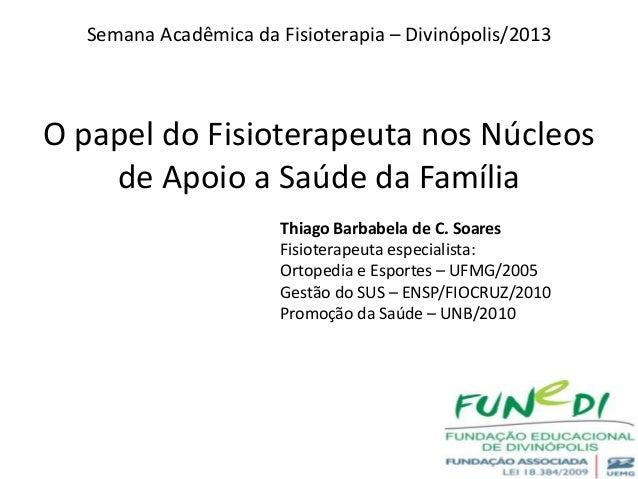 O papel do Fisioterapeuta nos Núcleosde Apoio a Saúde da FamíliaSemana Acadêmica da Fisioterapia – Divinópolis/2013Thiago ...