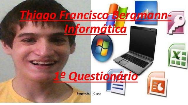 Thiago Francisco Bergmann- Informática 1º Questionário Legenda: Capa.