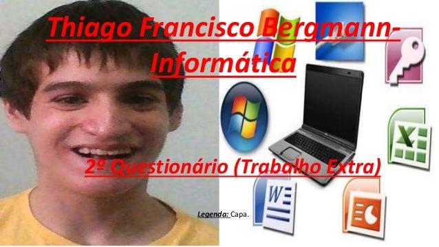 Thiago Francisco Bergmann- Informática 2º Questionário (Trabalho Extra) Legenda: Capa.