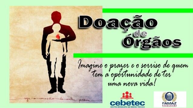 Doação de Órgãos  • O que é?  A doação de órgãos ou de tecidos é um ato pelo qual doamos uma ou mais partes do  nosso corp...