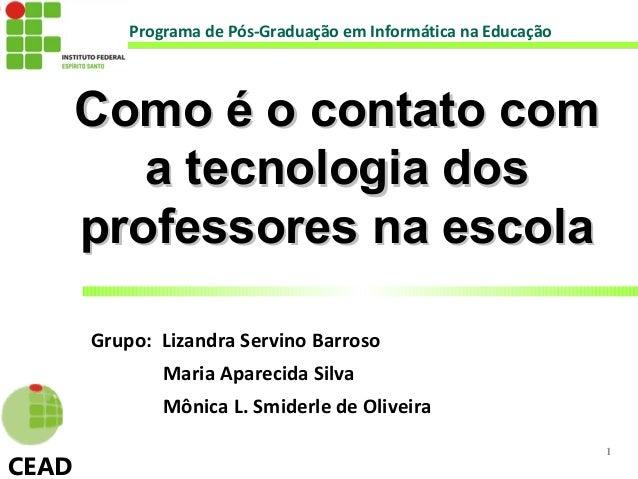 Programa de Pós-Graduação em Informática na Educação       Como é o contato com          a tecnologia dos       professore...