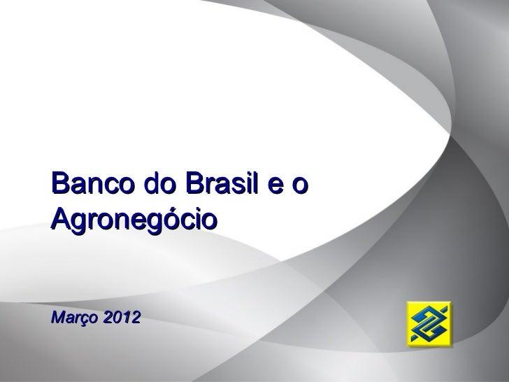 Banco do Brasil e oAgronegócioMarço 2012