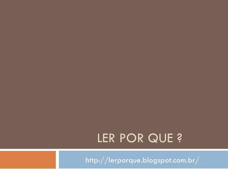 LER POR QUE ?http://lerporque.blogspot.com.br/