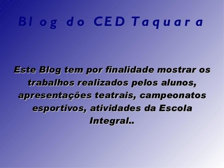Blog do CED Taquara Este Blog tem por finalidade mostrar os trabalhos realizados pelos alunos, apresentações teatrais, cam...