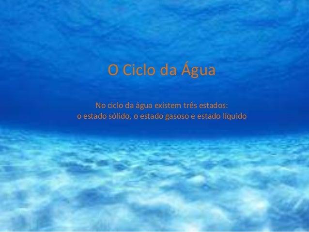 O Ciclo da Água     No ciclo da água existem três estados:o estado sólido, o estado gasoso e estado líquido