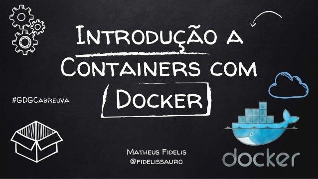 Introdução a Containers com Docker Matheus Fidelis @fidelissauro #GDGCabreuva