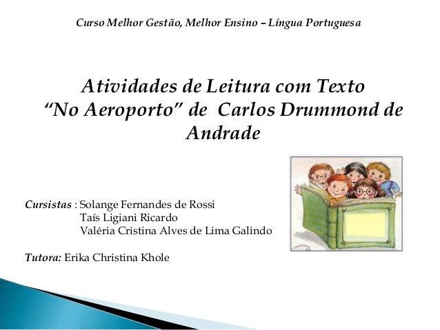 """Atividades de Leitura com Texto""""No Aeroporto"""" de Carlos Drummond deAndradeCursistas : Solange Fernandes de RossiTaís Ligia..."""