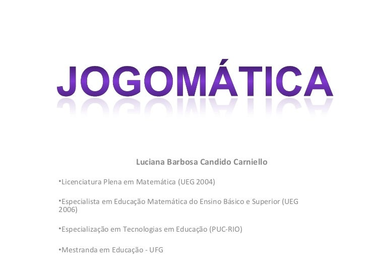 Luciana Barbosa Candido Carniello•Licenciatura Plena em Matemática (UEG 2004)•Especialista em Educação Matemática do Ensin...