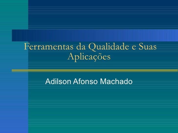 Ferramentas da Qualidade e Suas Aplicações Adilson Afonso Machado
