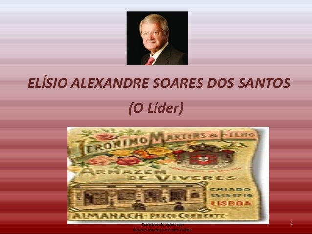 ELÍSIO ALEXANDRE SOARES DOS SANTOS (O Líder) 1Disciplina de Liderança Ricardo Lourenço e Pedro Falhas