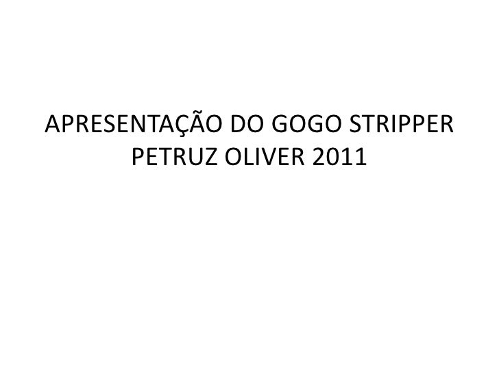 APRESENTAÇÃO DO GOGO STRIPPER      PETRUZ OLIVER 2011