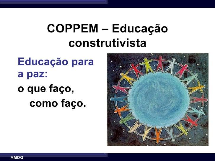COPPEM – Educação          construtivista   Educação para   a paz:   o que faço,     como faço.    AMDG