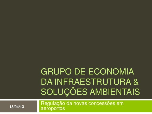 GRUPO DE ECONOMIADA INFRAESTRUTURA &SOLUÇÕES AMBIENTAISRegulação da novas concessões emaeroportos18/04/13