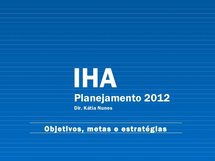IHA Planejamento 2012 Dir. Kátia Nunes Objetivos, metas e estratégias