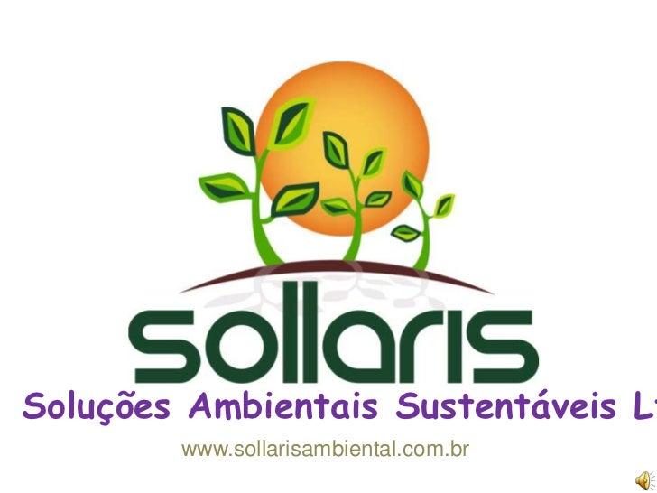 Soluções Ambientais Sustentáveis Ltda<br />www.sollarisambiental.com.br<br />