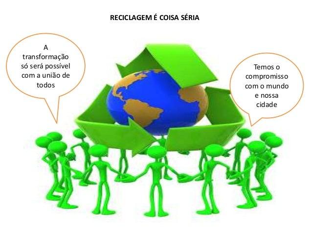 RECICLAGEM É COISA SÉRIA  A transformação só será possível com a união de todos  Temos o compromisso com o mundo e nossa c...