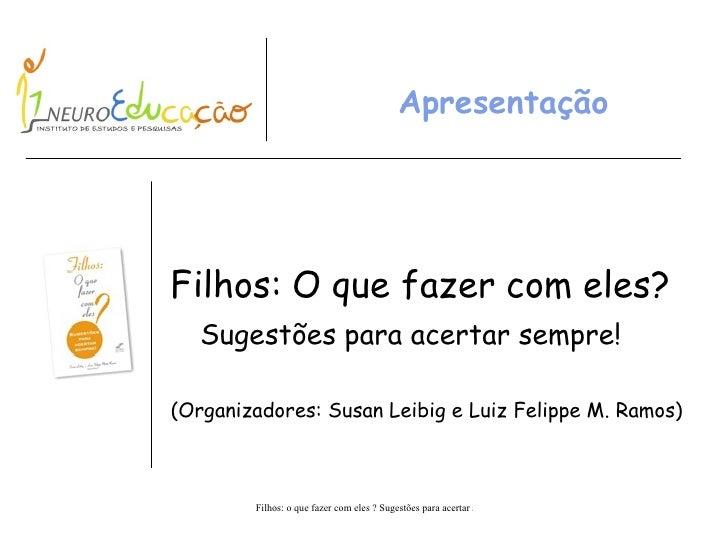Apresentação Filhos: O que fazer com eles? Sugestões para acertar sempre! (Organizadores: Susan Leibig e Luiz Felippe M. R...