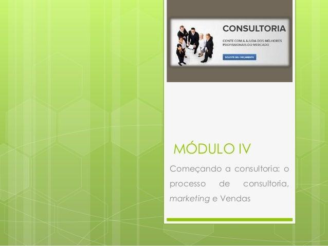 MÓDULO IV  Começando a consultoria: o  processo de consultoria,  marketing e Vendas