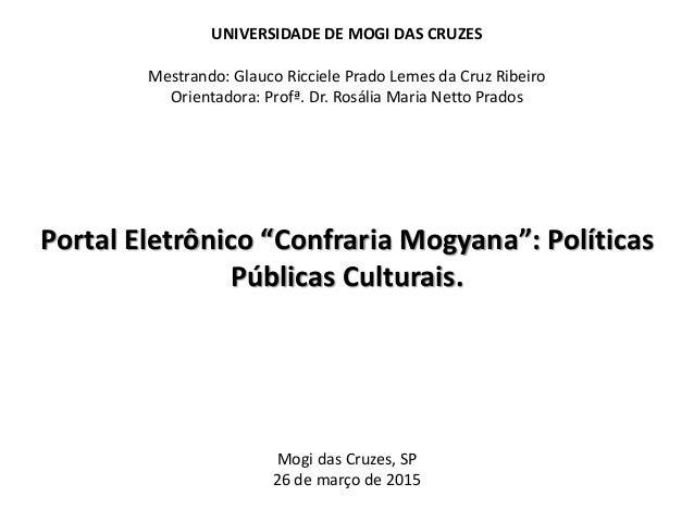 UNIVERSIDADE DE MOGI DAS CRUZES Mestrando: Glauco Ricciele Prado Lemes da Cruz Ribeiro Orientadora: Profª. Dr. Rosália Mar...