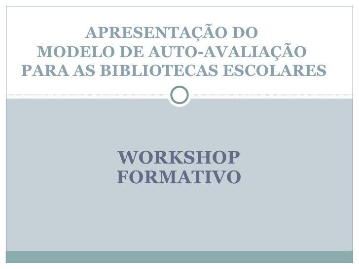 WORKSHOP FORMATIVO APRESENTAÇÃO DO  MODELO DE AUTO-AVALIAÇÃO  PARA AS BIBLIOTECAS ESCOLARES