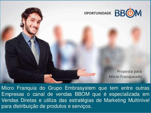 Micro Franquia do Grupo Embrasystem que tem entre outras Empresas o canal de vendas BBOM que é especializada em Vendas Dir...