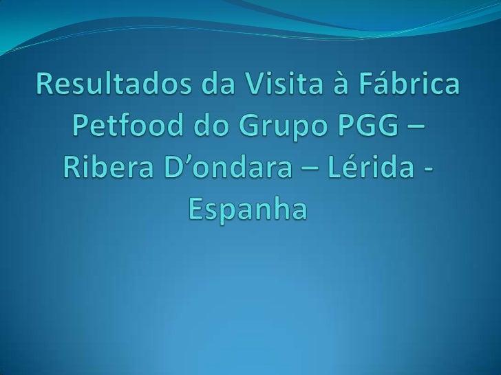 ResultadosdaVisita à FábricaPetfood do GrupoPGG – Ribera D'ondara – Lérida - Espanha<br />