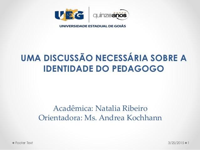 Acadêmica: Natalia Ribeiro Orientadora: Ms. Andrea Kochhann UMA DISCUSSÃO NECESSÁRIA SOBRE A IDENTIDADE DO PEDAGOGO 3/25/2...