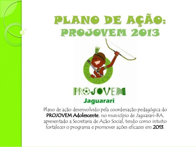 PLANO DE AÇÃO:        PROJOVEM 2013Plano de ação desenvolvido pela coordenação pedagógica do PROJOVEM Adolescente, no muni...