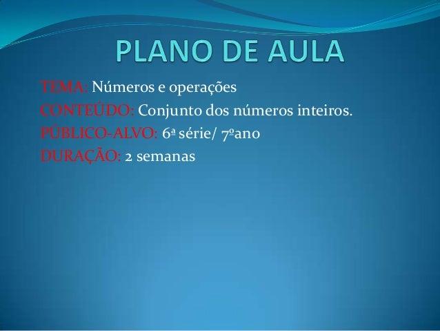 TEMA: Números e operaçõesCONTEÚDO: Conjunto dos números inteiros.PÚBLICO-ALVO: 6ª série/ 7ºanoDURAÇÃO: 2 semanas