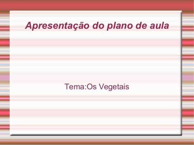 Apresentação do plano de aula  Tema:Os Vegetais