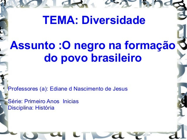 TEMA: Diversidade Assunto :O negro na formação do povo brasileiro Professores (a): Ediane d Nascimento de Jesus Série: Pri...