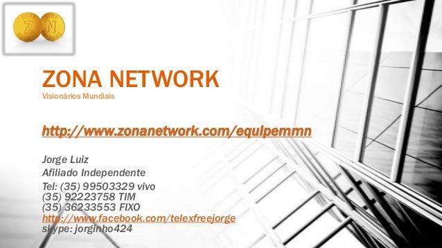 ZONA NETWORKVisionários Mundiais http://www.zonanetwork.com/equipemmn Jorge Luiz Afiliado Independente Tel: (35) 99503329 ...