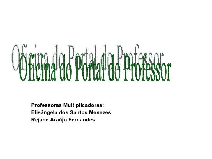 Professoras Multiplicadoras: Elisângela dos Santos Menezes Rejane Araújo Fernandes Oficina do Portal do Professor
