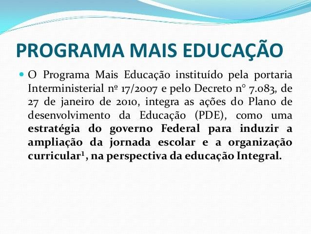 PROGRAMA MAIS EDUCAÇÃO O Programa Mais Educação instituído pela portaria Interministerial nº 17/2007 e pelo Decreto n° 7....