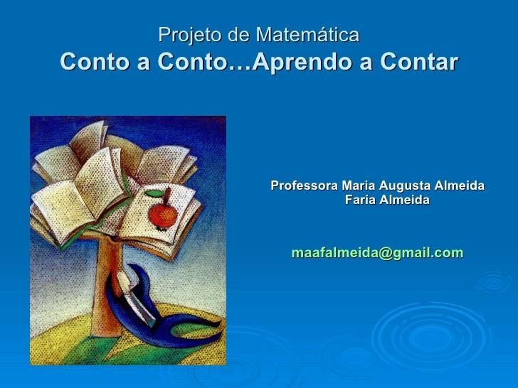 Projeto de MatemáticaConto a Conto…Aprendo a Contar                  Professora Maria Augusta Almeida                     ...