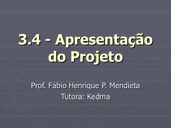 3.4 - Apresentação do Projeto Prof. Fábio Henrique P. Mendieta Tutora: Kedma