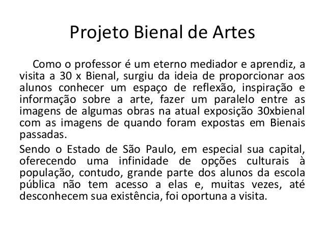 Projeto Bienal de Artes Como o professor é um eterno mediador e aprendiz, a visita a 30 x Bienal, surgiu da ideia de propo...