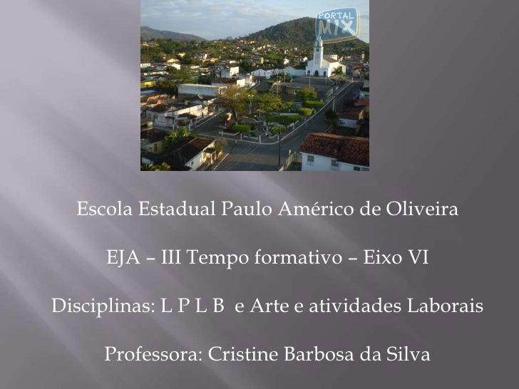 Escola Estadual Paulo Américo de Oliveira<br />EJA – III Tempo formativo – Eixo VI<br />Disciplinas: L P L B  e Arte e ati...