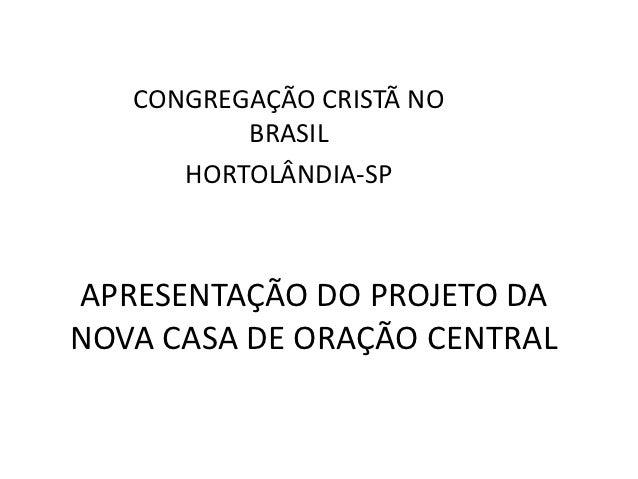 CONGREGAÇÃO CRISTÃ NO          BRASIL      HORTOLÂNDIA-SPAPRESENTAÇÃO DO PROJETO DANOVA CASA DE ORAÇÃO CENTRAL